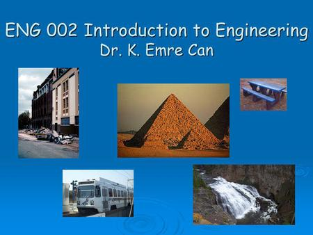 ENG 002 Introduction to Engineering Dr. K. Emre Can.