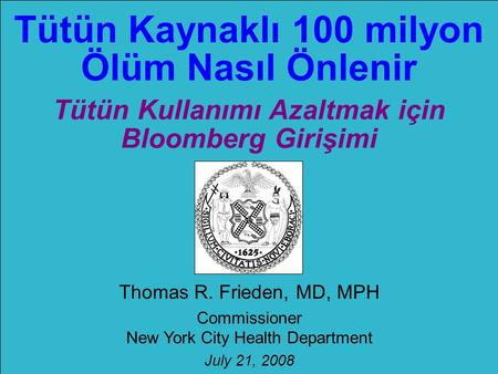 Tütün Kaynaklı 100 milyon Ölüm Nasıl Önlenir Tütün Kullanımı Azaltmak için Bloomberg Girişimi Thomas R. Frieden, MD, MPH Commissioner New York City Health.
