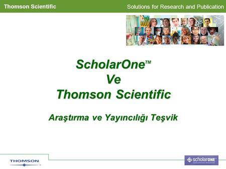 Solutions for Research and Publication Thomson Scientific ScholarOne TM Ve Thomson Scientific Araştırma ve Yayıncılığı Teşvik.
