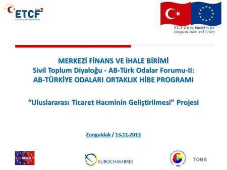 ETCF-II is co-funded by the European Union and Turkey TOBB MERKEZİ FİNANS VE İHALE BİRİMİ Sivil Toplum Diyaloğu - AB-Türk Odalar Forumu-II: AB-TÜRKİYE.