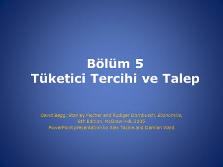 Bölüm 5 Tüketici Tercihi ve Talep David Begg, Stanley Fischer and Rudiger Dornbusch, Economics, 8th Edition, McGraw-Hill, 2005 PowerPoint presentation.
