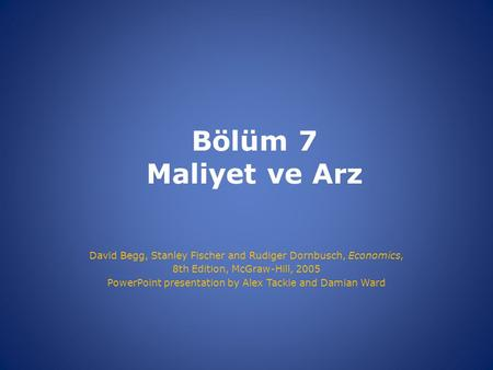 Bölüm 7 Maliyet ve Arz David Begg, Stanley Fischer and Rudiger Dornbusch, Economics, 8th Edition, McGraw-Hill, 2005 PowerPoint presentation by Alex Tackie.