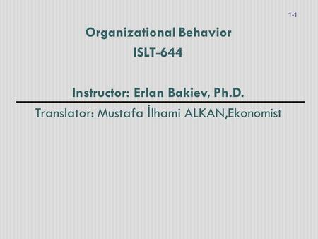 Organizational Behavior ISLT-644 Instructor: Erlan Bakiev, Ph.D. Translator: Mustafa İ lhami ALKAN,Ekonomist 1-1.
