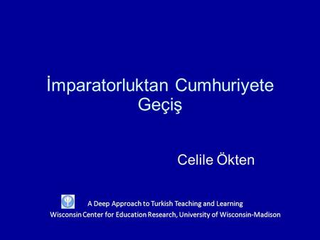 İmparatorluktan Cumhuriyete Geçiş Celile Ökten A Deep Approach to Turkish Teaching and Learning Wisconsin Center for Education Research, University of.
