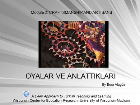 OYALAR VE ANLATTIKLARI By Esra Alagöz Module 2: CRAFTSMANSHIP AND ARTISANS A Deep Approach to Turkish Teaching and Learning Wisconsin Center for Education.
