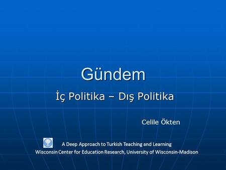 Gündem İç Politika – Dış Politika A Deep Approach to Turkish Teaching and Learning Wisconsin Center for Education Research, University of Wisconsin-Madison.