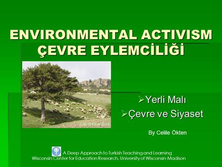 ENVIRONMENTAL ACTIVISM ÇEVRE EYLEMCİLİĞİ  Yerli Malı  Çevre ve Siyaset By Celile Ökten A Deep Approach to Turkish Teaching and Learning Wisconsin Center.