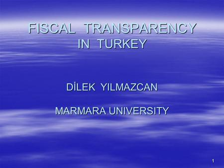 1 FISCAL TRANSPARENCY IN TURKEY DİLEK YILMAZCAN MARMARA UNIVERSITY.