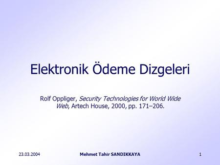 23.03.2004Mehmet Tahir SANDIKKAYA1 Rolf Oppliger, Security Technologies for World Wide Web, Artech House, 2000, pp. 171–206. Elektronik Ödeme Dizgeleri.