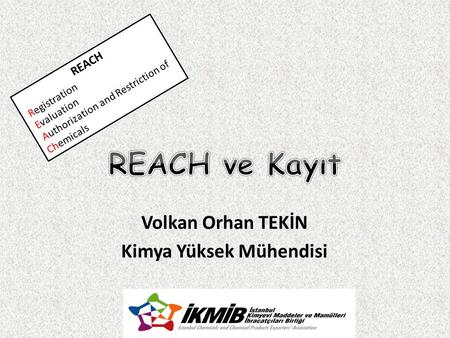 Volkan Orhan TEKİN Kimya Yüksek Mühendisi REACH Registration Evaluation Authorization and Restriction of Chemicals.