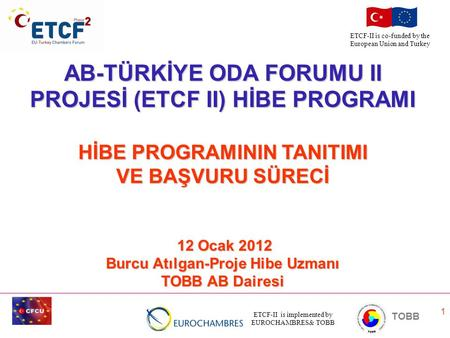 ETCF-II is implemented by EUROCHAMBRES& TOBB TOBB ETCF-II is co-funded by the European Union and Turkey 1 AB-TÜRKİYE ODA FORUMU II PROJESİ (ETCF II) HİBE.
