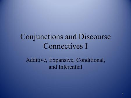 Conjunctions and Discourse Connectives I Additive, Expansive, Conditional, and Inferential 1.