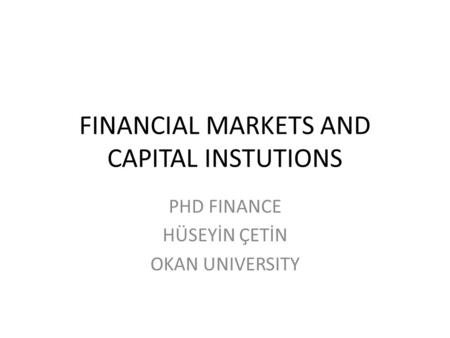 FINANCIAL MARKETS AND CAPITAL INSTUTIONS PHD FINANCE HÜSEYİN ÇETİN OKAN UNIVERSITY.