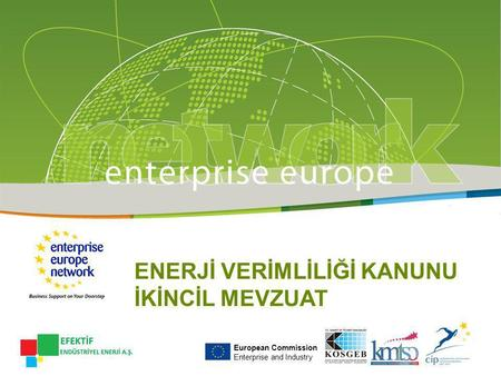 ENERJİ VERİMLİLİĞİ KANUNU İKİNCİL MEVZUAT European Commission Enterprise and Industry.