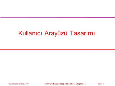 ©Ian Sommerville 2004Software Engineering, 7th edition. Chapter 16 Slide 1 Kullanıcı Arayüzü Tasarımı.