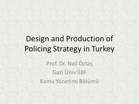 Design and Production of Policing Strategy in Turkey Prof. Dr. Nail Öztaş Gazi Üniv İİBF Kamu Yönetimi Bölümü.
