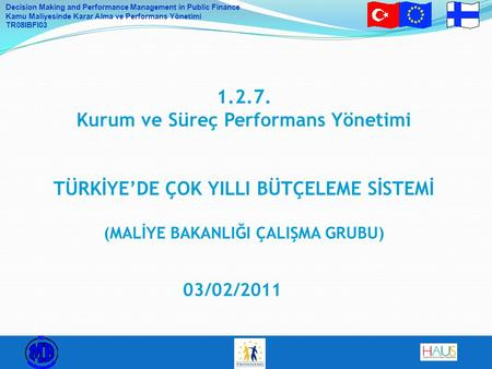 Decision Making and Performance Management in Public Finance Kamu Maliyesinde Karar Alma ve Performans Yönetimi TR08IBFI03 1.2.7. Kurum ve Süreç Performans.