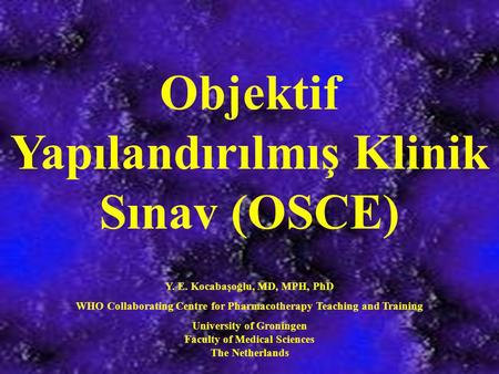Objektif Yapılandırılmış Klinik Sınav (OSCE) Y. E. Kocabaşoğlu, MD, MPH, PhD WHO Collaborating Centre for Pharmacotherapy Teaching and Training University.