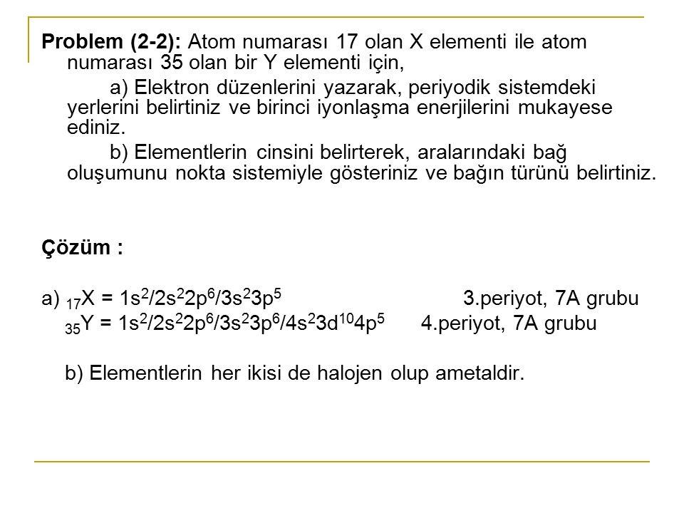 Problem (2-3): Atom numarası 16 olan X elementi ile atom numarası 31 olan bir Y elementi için, a) Elektron düzenlerini yazarak, periyodik sistemdeki yerlerini belirtiniz ve birinci iyonlaşma enerjilerini mukayese ediniz.