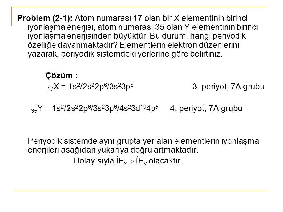 Problem (2-2): Atom numarası 17 olan X elementi ile atom numarası 35 olan bir Y elementi için, a) Elektron düzenlerini yazarak, periyodik sistemdeki yerlerini belirtiniz ve birinci iyonlaşma enerjilerini mukayese ediniz.