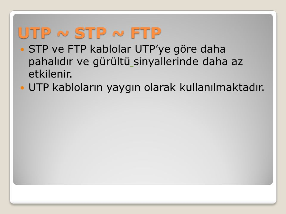UTP ~ STP ~ FTP STP ve FTP kablolar UTP'ye göre daha pahalıdır ve gürültü sinyallerinde daha az etkilenir.