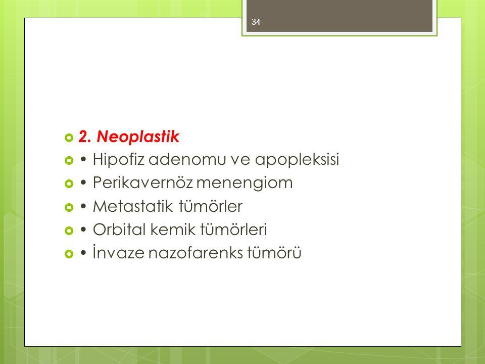 2. Neoplastik • Hipofiz adenomu ve apopleksisi. • Perikavernöz menengiom. • Metastatik tümörler. • Orbital kemik tümörleri.