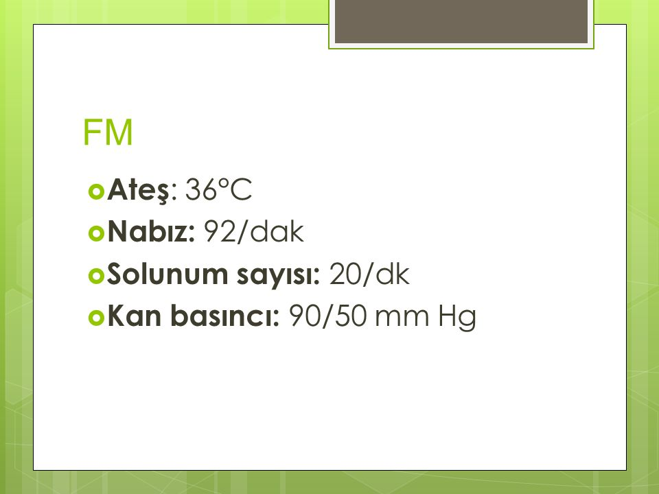 FM Ateş: 36°C Nabız: 92/dak Solunum sayısı: 20/dk