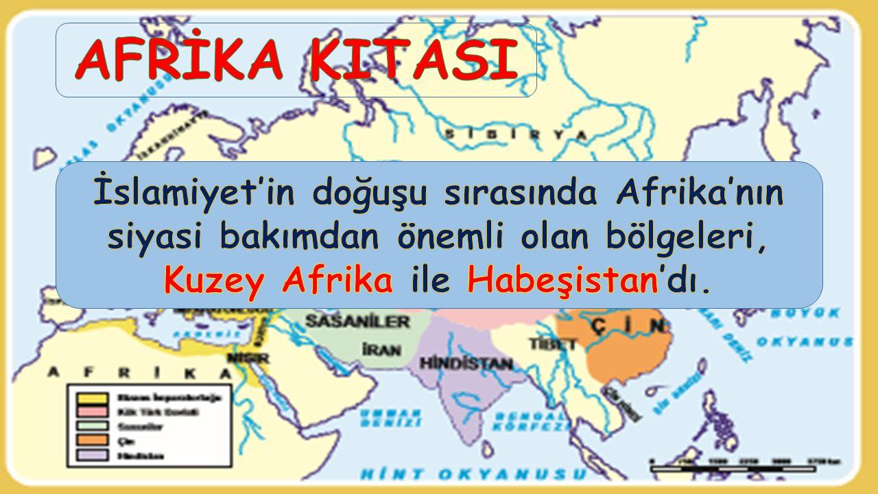 AFRİKA KITASI İslamiyet'in doğuşu sırasında Afrika'nın siyasi bakımdan önemli olan bölgeleri, Kuzey Afrika ile Habeşistan'dı.