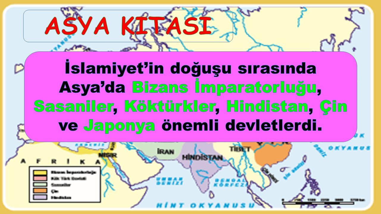 ASYA KITASI İslamiyet'in doğuşu sırasında Asya'da Bizans İmparatorluğu, Sasaniler, Köktürkler, Hindistan, Çin ve Japonya önemli devletlerdi.