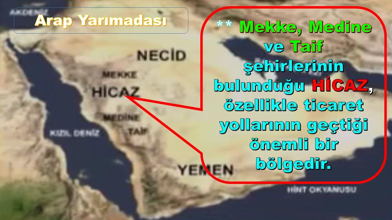 Arap Yarımadası ** Mekke, Medine ve Taif şehirlerinin bulunduğu HİCAZ, özellikle ticaret yollarının geçtiği önemli bir bölgedir.