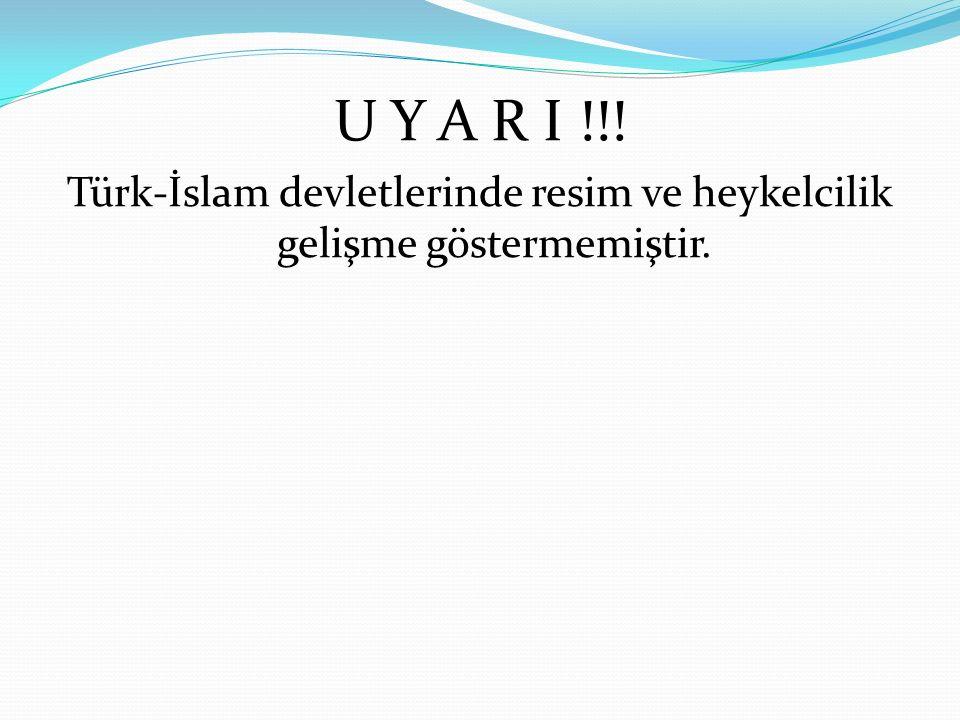 Türk-İslam devletlerinde resim ve heykelcilik gelişme göstermemiştir.