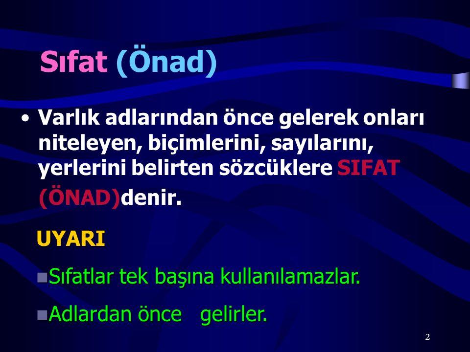 Sıfat (Önad) Varlık adlarından önce gelerek onları niteleyen, biçimlerini, sayılarını, yerlerini belirten sözcüklere SIFAT.