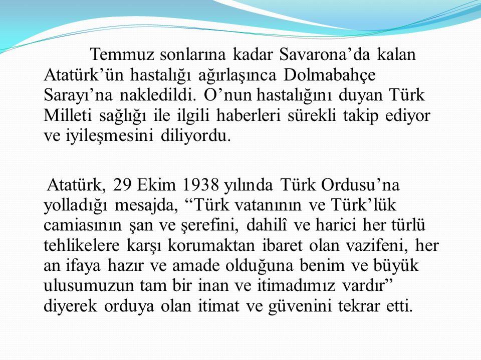 Temmuz sonlarına kadar Savarona'da kalan Atatürk'ün hastalığı ağırlaşınca Dolmabahçe Sarayı'na nakledildi. O'nun hastalığını duyan Türk Milleti sağlığı ile ilgili haberleri sürekli takip ediyor ve iyileşmesini diliyordu.