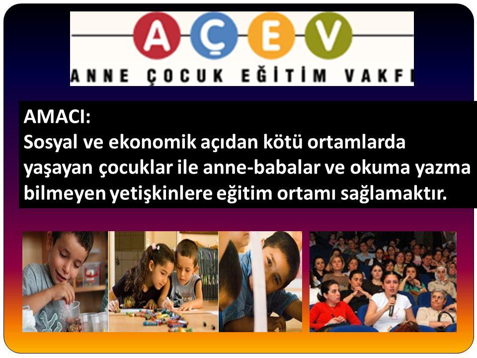 AMACI: Sosyal ve ekonomik açıdan kötü ortamlarda yaşayan çocuklar ile anne-babalar ve okuma yazma bilmeyen yetişkinlere eğitim ortamı sağlamaktır.