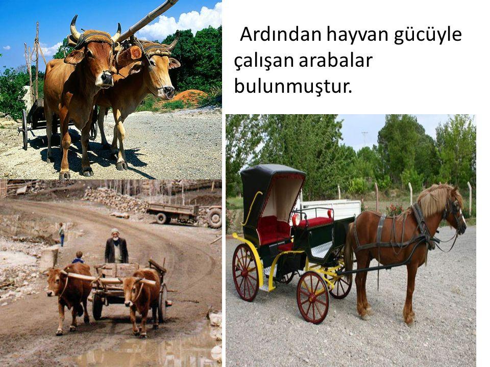 Ardından hayvan gücüyle çalışan arabalar bulunmuştur.