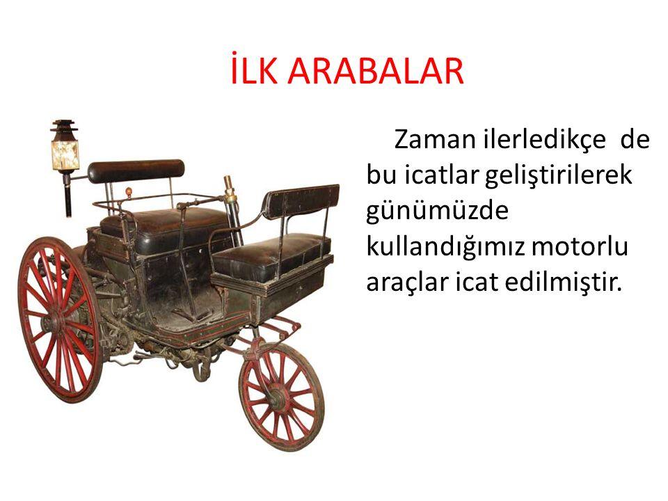 İLK ARABALAR Zaman ilerledikçe de bu icatlar geliştirilerek günümüzde kullandığımız motorlu araçlar icat edilmiştir.