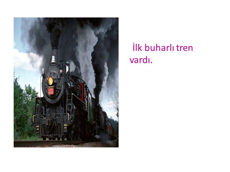 İlk buharlı tren vardı.