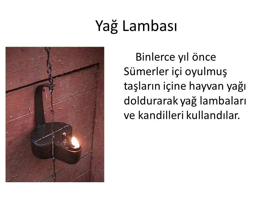 Yağ Lambası Binlerce yıl önce Sümerler içi oyulmuş taşların içine hayvan yağı doldurarak yağ lambaları ve kandilleri kullandılar.