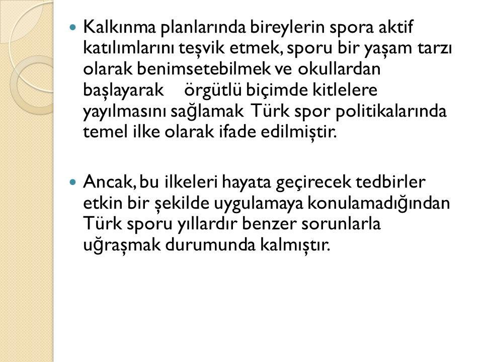 Kalkınma planlarında bireylerin spora aktif katılımlarını teşvik etmek, sporu bir yaşam tarzı olarak benimsetebilmek ve okullardan başlayarak örgütlü biçimde kitlelere yayılmasını sağlamak Türk spor politikalarında temel ilke olarak ifade edilmiştir.