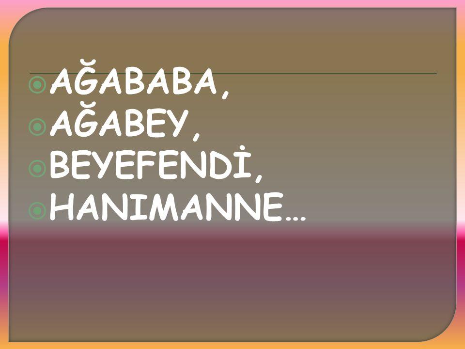 AĞABABA, AĞABEY, BEYEFENDİ, HANIMANNE…