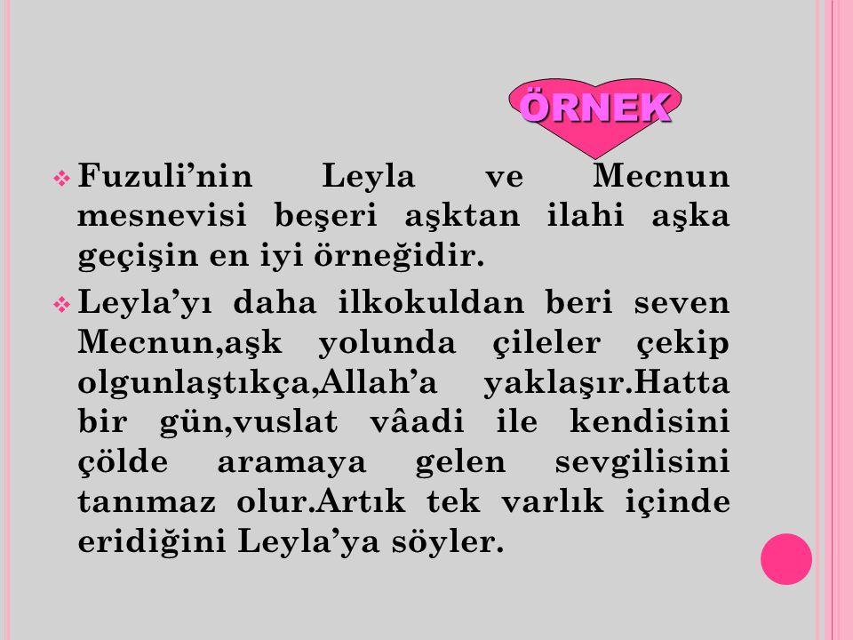 ÖRNEK Fuzuli'nin Leyla ve Mecnun mesnevisi beşeri aşktan ilahi aşka geçişin en iyi örneğidir.