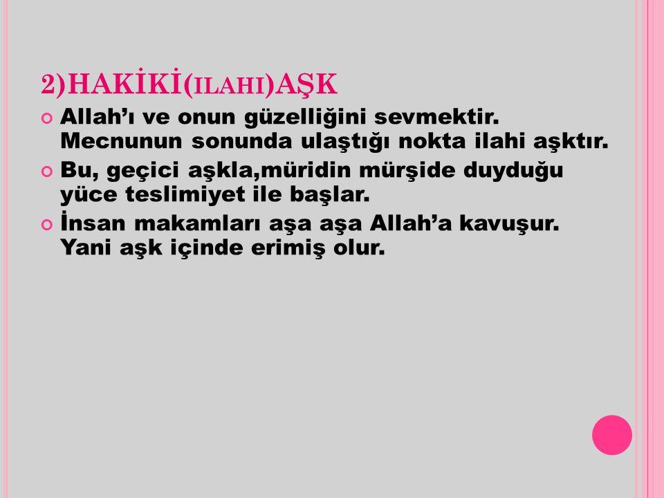 2)HAKİKİ(ilahi)AŞK Allah'ı ve onun güzelliğini sevmektir. Mecnunun sonunda ulaştığı nokta ilahi aşktır.