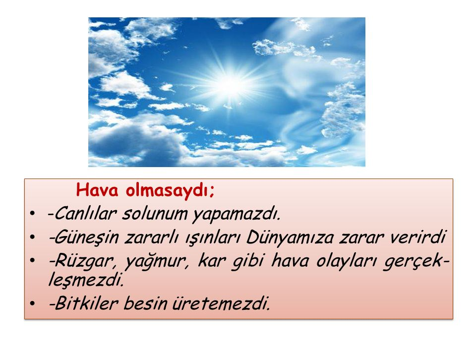 Hava olmasaydı; -Canlılar solunum yapamazdı. -Güneşin zararlı ışınları Dünyamıza zarar verirdi.