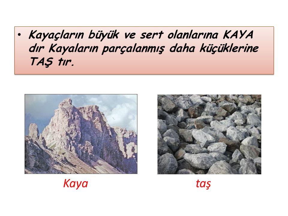 Kayaçların büyük ve sert olanlarına KAYA dır Kayaların parçalanmış daha küçüklerine TAŞ tır.