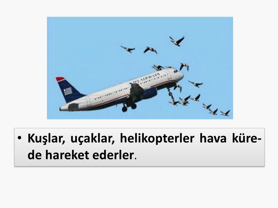 Kuşlar, uçaklar, helikopterler hava küre-de hareket ederler.