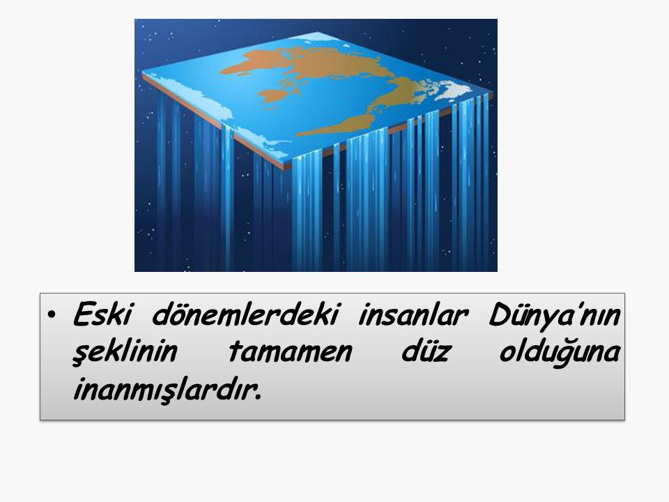 Eski dönemlerdeki insanlar Dünya'nın şeklinin tamamen düz olduğuna inanmışlardır.