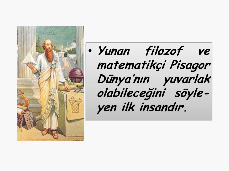 Yunan filozof ve matematikçi Pisagor Dünya'nın yuvarlak olabileceğini söyle-yen ilk insandır.