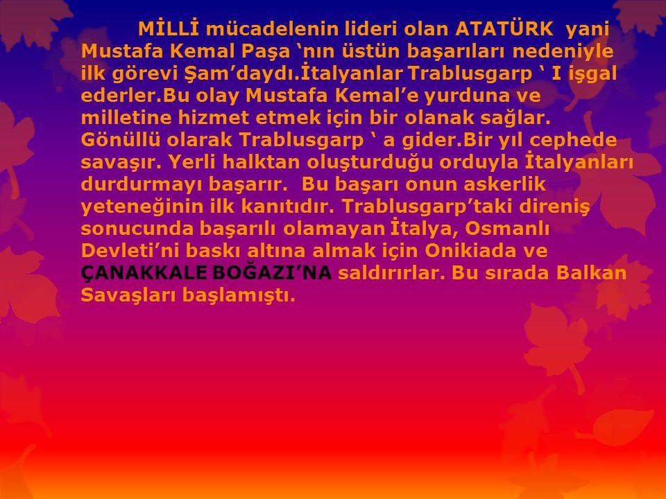 MİLLİ mücadelenin lideri olan ATATÜRK yani Mustafa Kemal Paşa 'nın üstün başarıları nedeniyle ilk görevi Şam'daydı.İtalyanlar Trablusgarp ' I işgal ederler.Bu olay Mustafa Kemal'e yurduna ve milletine hizmet etmek için bir olanak sağlar.
