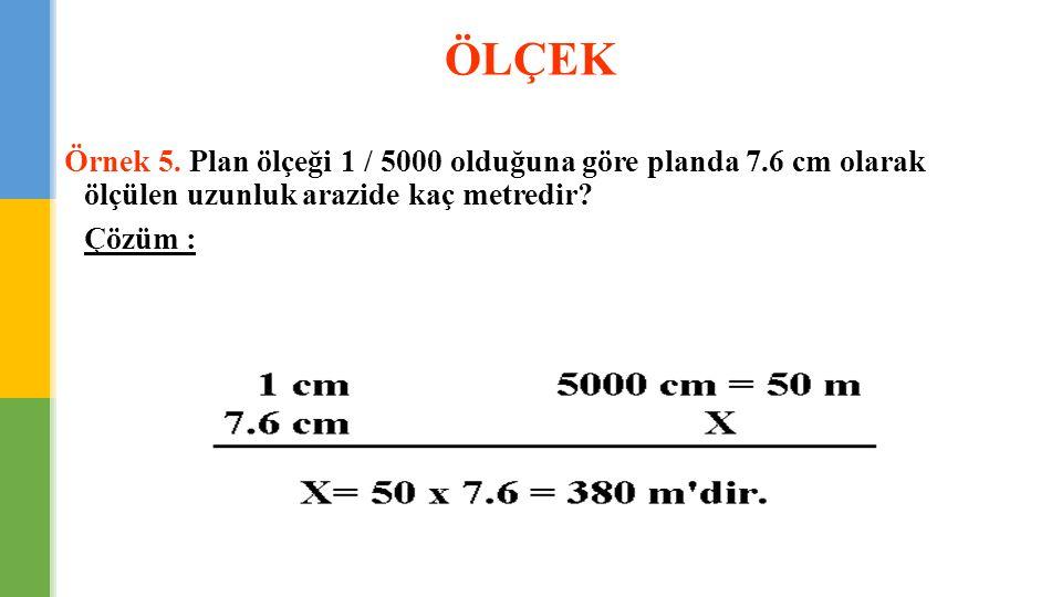 ÖLÇEK Örnek 5. Plan ölçeği 1 / 5000 olduğuna göre planda 7.6 cm olarak ölçülen uzunluk arazide kaç metredir