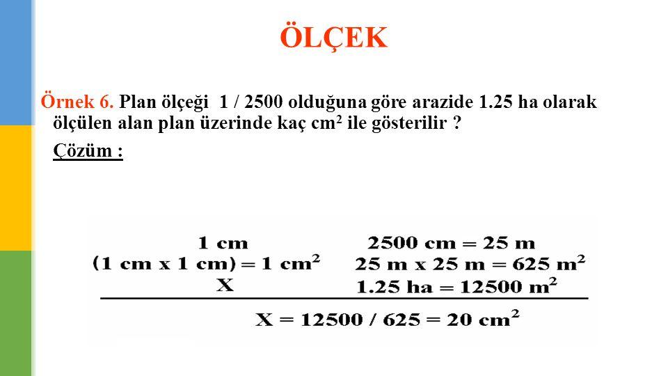 ÖLÇEK Örnek 6. Plan ölçeği 1 / 2500 olduğuna göre arazide 1.25 ha olarak ölçülen alan plan üzerinde kaç cm2 ile gösterilir